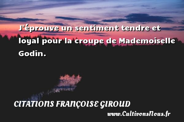 J éprouve un sentiment tendre et loyal pour la croupe de Mademoiselle Godin. Une citation de Marcel Aymé CITATIONS FRANÇOISE GIROUD - Citations Françoise Giroud - Citation loyal