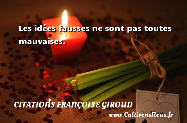 Les idées fausses ne sont pas toutes mauvaises. Une citation de Marcel Aymé CITATIONS FRANÇOISE GIROUD - Citations Françoise Giroud