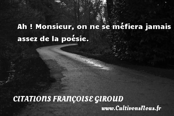 Ah ! Monsieur, on ne se méfiera jamais assez de la poésie. Une citation de Marcel Aymé CITATIONS FRANÇOISE GIROUD - Citations Françoise Giroud