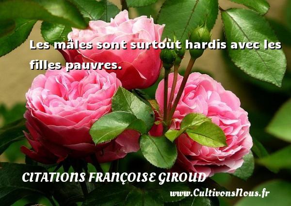 Les mâles sont surtout hardis avec les filles pauvres. Une citation de Marcel Aymé CITATIONS FRANÇOISE GIROUD - Citations Françoise Giroud - Citation ma fille