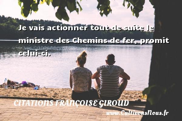 Citations Françoise Giroud - Je vais actionner tout de suite le ministre des Chemins de fer, promit celui-ci. Une citation de Marcel Aymé CITATIONS FRANÇOISE GIROUD