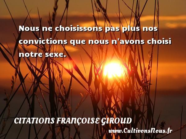 Citations Françoise Giroud - Nous ne choisissons pas plus nos convictions que nous n avons choisi notre sexe. Une citation de Marcel Aymé CITATIONS FRANÇOISE GIROUD
