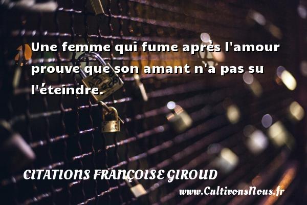 Citations Françoise Giroud - Une femme qui fume après l amour prouve que son amant n a pas su l éteindre. Une citation de Marcel Aymé CITATIONS FRANÇOISE GIROUD
