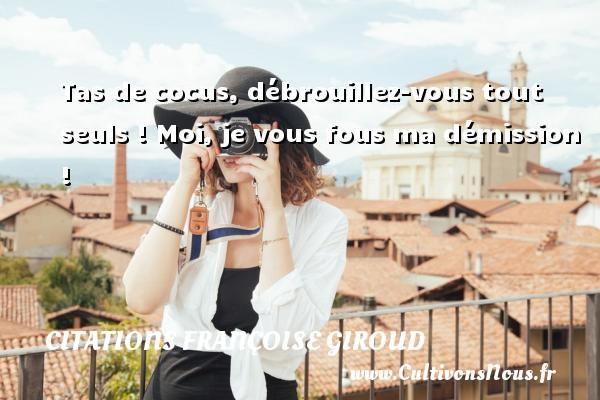 Citations Françoise Giroud - Tas de cocus, débrouillez-vous tout seuls ! Moi, je vous fous ma démission ! Une citation de Marcel Aymé CITATIONS FRANÇOISE GIROUD