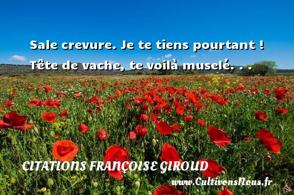 Citations Françoise Giroud - Sale crevure. Je te tiens pourtant ! Tête de vache, te voilà muselé. . . Une citation de Marcel Aymé CITATIONS FRANÇOISE GIROUD