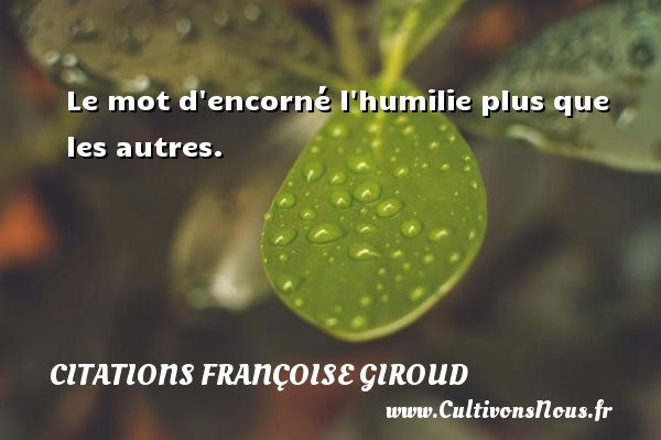 Citations Françoise Giroud - Le mot d encorné l humilie plus que les autres. Une citation de Marcel Aymé CITATIONS FRANÇOISE GIROUD