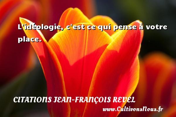 Citations Jean-François Revel - L idéologie, c est ce qui pense à votre place. Une citation de Jean-François Revel CITATIONS JEAN-FRANÇOIS REVEL