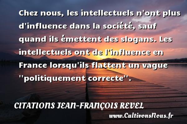 Chez nous, les intellectuels n ont plus d influence dans la société, sauf quand ils émettent des slogans. Les intellectuels ont de l influence en France lorsqu ils flattent un vague   politiquement correcte  . Une citation de Jean-François Revel CITATIONS JEAN-FRANÇOIS REVEL - Citations Jean-François Revel