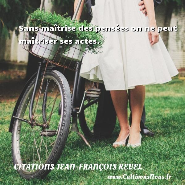 Sans maîtrise des pensées on ne peut maîtriser ses actes. Une citation de Jean-François Revel CITATIONS JEAN-FRANÇOIS REVEL - Citations Jean-François Revel