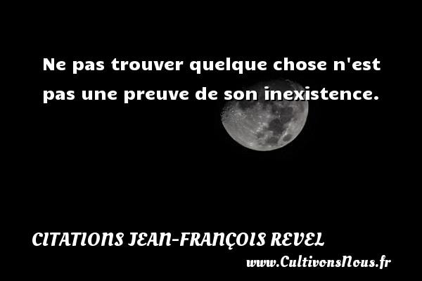 Ne pas trouver quelque chose n est pas une preuve de son inexistence. Une citation de Jean-François Revel CITATIONS JEAN-FRANÇOIS REVEL - Citations Jean-François Revel