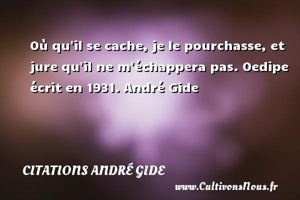 Où qu il se cache, je le pourchasse, et jure qu il ne m échappera pas.  Oedipe écrit en 1931. André Gide CITATIONS ANDRÉ GIDE - Citations André Gide