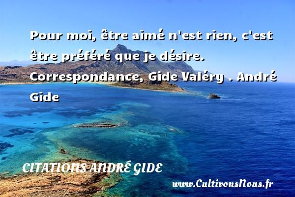 Pour moi, être aimé n est rien, c est être préféré que je désire.  Correspondance, Gide Valéry . André Gide CITATIONS ANDRÉ GIDE - Citations André Gide