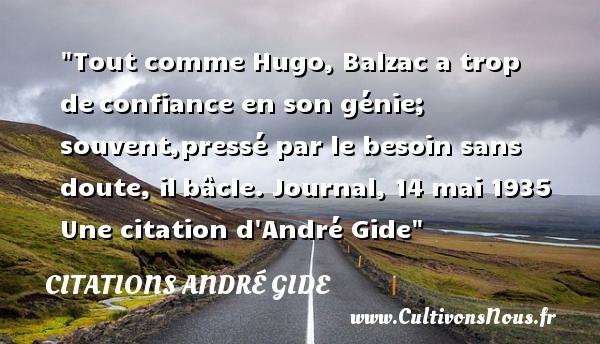 Citations - Citations André Gide - Citation confiance - Tout comme Hugo, Balzac a trop deconfiance en son génie; souvent,pressé par le besoin sans doute, ilbâcle.  Journal, 14 mai 1935  Une  citation  d André Gide CITATIONS ANDRÉ GIDE