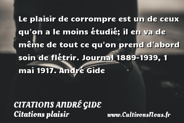 Le plaisir de corrompre est un de ceux qu on a le moins étudié; il en va de même de tout ce qu on prend d abord soin de flétrir.  Journal 1889-1939, 1 mai 1917. André Gide CITATIONS ANDRÉ GIDE - Citations André Gide - Citations plaisir