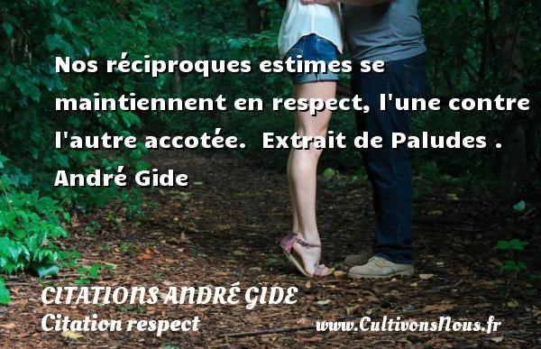 Nos réciproques estimes se maintiennent en respect, l une contre l autre accotée.   Extrait de Paludes . André Gide CITATIONS ANDRÉ GIDE - Citations André Gide - Citation respect
