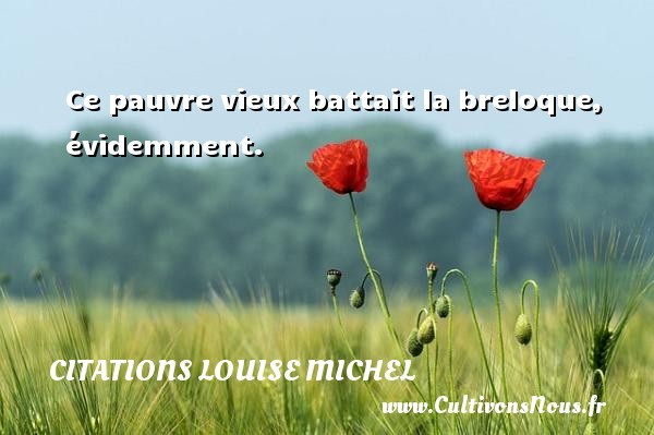 Ce pauvre vieux battait la breloque, évidemment. Une citation de Louise Michel CITATIONS LOUISE MICHEL