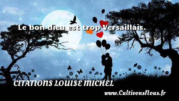 Le bon dieu est trop Versaillais. Une citation de Louise Michel CITATIONS LOUISE MICHEL