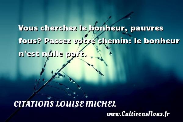 Citations Louise Michel - Vous cherchez le bonheur, pauvres fous? Passez votre chemin: le bonheur n est nulle part. Une citation de Louise Michel CITATIONS LOUISE MICHEL