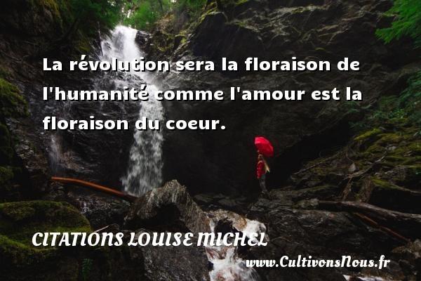 Citations Louise Michel - La révolution sera la floraison de l humanité comme l amour est la floraison du coeur. Une citation de Louise Michel CITATIONS LOUISE MICHEL