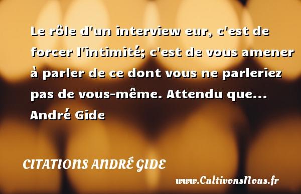 Le rôle d un interview eur, c est de forcer l intimité; c est de vous amener à parler de ce dont vous ne parleriez pas de vous-même.  Attendu que... André Gide CITATIONS ANDRÉ GIDE - Citations André Gide