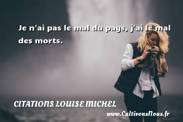 Je n ai pas le mal du pays, j ai le mal des morts. Une citation de Louise Michel CITATIONS LOUISE MICHEL