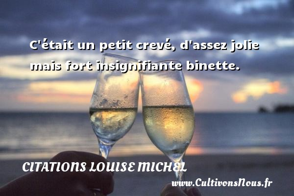 C était un petit crevé, d assez jolie mais fort insignifiante binette. Une citation de Louise Michel CITATIONS LOUISE MICHEL