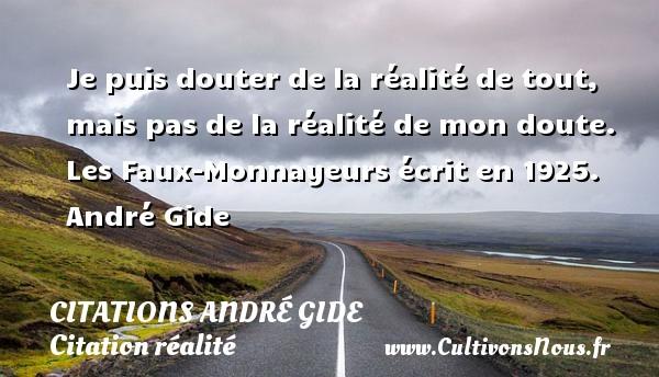 Citations - Citations André Gide - Citation réalité - Je puis douter de la réalité de tout, mais pas de la réalité de mon doute.  Les Faux-Monnayeurs écrit en 1925. André Gide CITATIONS ANDRÉ GIDE