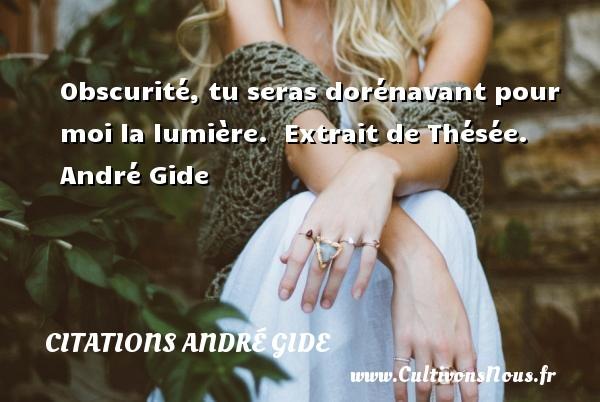 Obscurité, tu seras dorénavant pour moi la lumière.   Extrait de Thésée. André Gide CITATIONS ANDRÉ GIDE - Citations André Gide