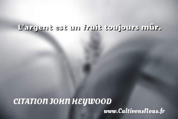 L argent est un fruit toujours mûr. Une citation de John Heywood CITATION JOHN HEYWOOD
