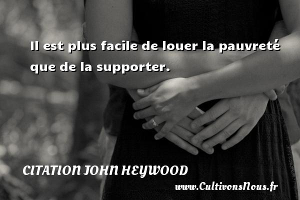 Il est plus facile de louer la pauvreté que de la supporter. Une citation de John Heywood CITATION JOHN HEYWOOD