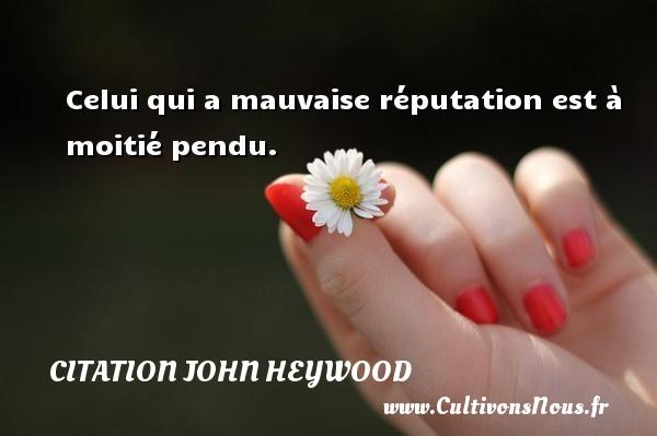 Celui qui a mauvaise réputation est à moitié pendu. Une citation de John Heywood CITATION JOHN HEYWOOD