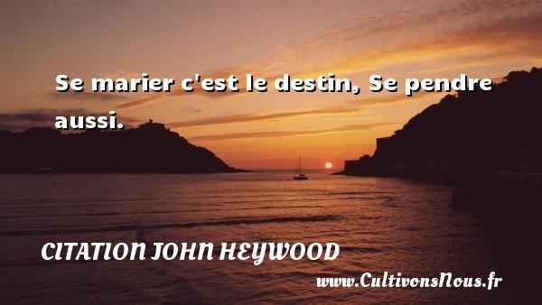 Se marier c est le destin, Se pendre aussi.  Une citation de John Heywood CITATION JOHN HEYWOOD