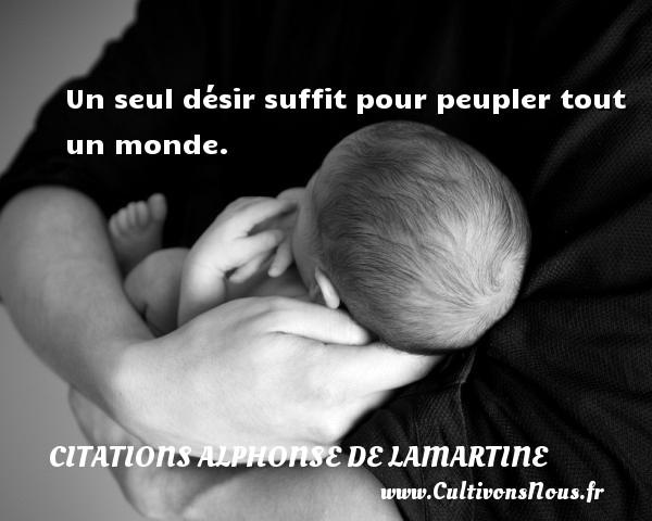 Un seul désir suffit pour peupler tout un monde.  Une citation d  Alphonse de Lamartine CITATIONS ALPHONSE DE LAMARTINE - Citations désir