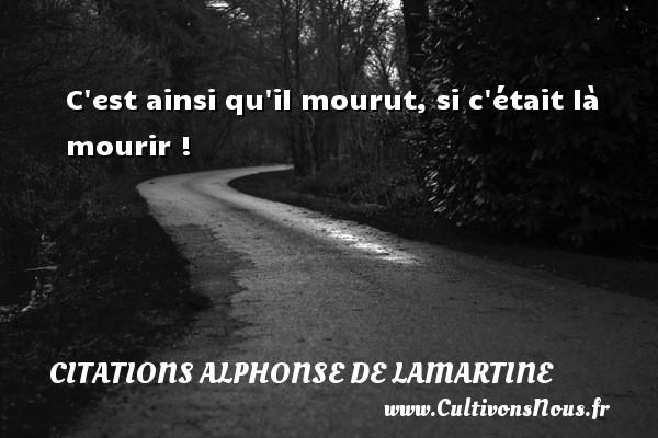 C est ainsi qu il mourut, si c était là mourir ! Une citation d  Alphonse de Lamartine CITATIONS ALPHONSE DE LAMARTINE