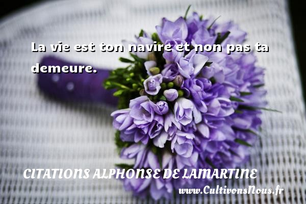 La vie est ton navire et non pas ta demeure. Une citation d  Alphonse de Lamartine CITATIONS ALPHONSE DE LAMARTINE