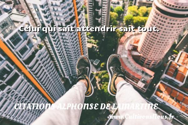 Celui qui sait attendrir sait tout. Une citation d  Alphonse de Lamartine CITATIONS ALPHONSE DE LAMARTINE