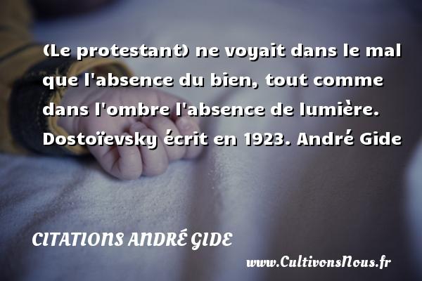 (Le protestant) ne voyait dans le mal que l absence du bien, tout comme dans l ombre l absence de lumière.  Dostoïevsky écrit en 1923. André Gide CITATIONS ANDRÉ GIDE - Citations André Gide