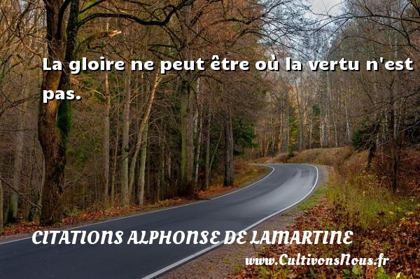 La gloire ne peut être où la vertu n est pas. Une citation d  Alphonse de Lamartine CITATIONS ALPHONSE DE LAMARTINE