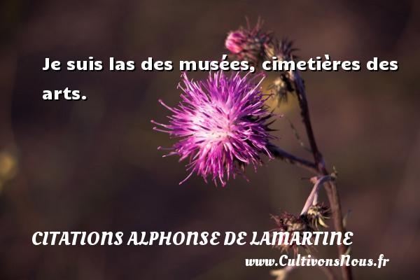 Je suis las des musées, cimetières des arts. Une citation d  Alphonse de Lamartine CITATIONS ALPHONSE DE LAMARTINE