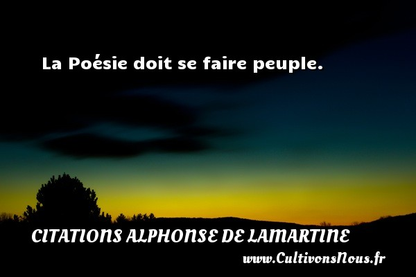 Citations Alphonse de Lamartine - La Poésie doit se faire peuple. Une citation d  Alphonse de Lamartine CITATIONS ALPHONSE DE LAMARTINE