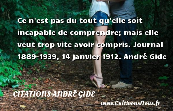 Ce n est pas du tout qu elle soit incapable de comprendre; mais elle veut trop vite avoir compris.  Journal 1889-1939, 14 janvier 1912. André Gide CITATIONS ANDRÉ GIDE - Citations André Gide