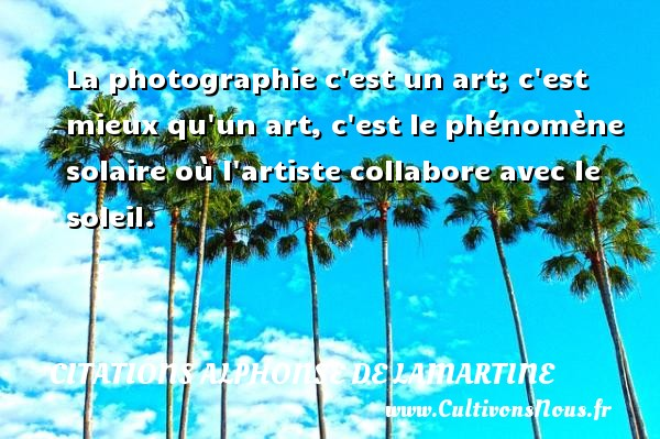 La photographie c est un art; c est mieux qu un art, c est le phénomène solaire où l artiste collabore avec le soleil. Une citation d  Alphonse de Lamartine CITATIONS ALPHONSE DE LAMARTINE