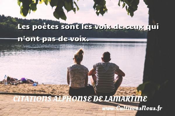Les poètes sont les voix de ceux qui n ont pas de voix. Une citation d  Alphonse de Lamartine CITATIONS ALPHONSE DE LAMARTINE