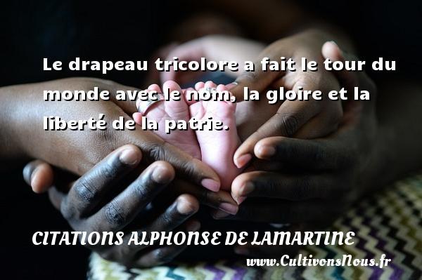 Citations Alphonse de Lamartine - Le drapeau tricolore a fait le tour du monde avec le nom, la gloire et la liberté de la patrie. Une citation d  Alphonse de Lamartine CITATIONS ALPHONSE DE LAMARTINE