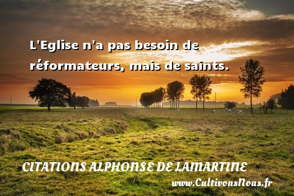 Citations Alphonse de Lamartine - L Eglise n a pas besoin de réformateurs, mais de saints. Une citation d  Alphonse de Lamartine CITATIONS ALPHONSE DE LAMARTINE