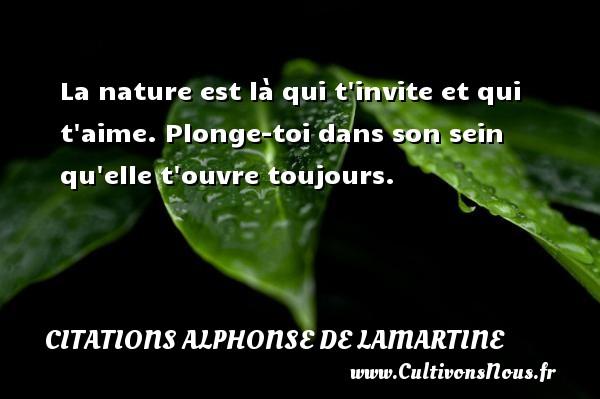 Citations Alphonse de Lamartine - La nature est là qui t invite et qui t aime. Plonge-toi dans son sein qu elle t ouvre toujours. Une citation d  Alphonse de Lamartine CITATIONS ALPHONSE DE LAMARTINE