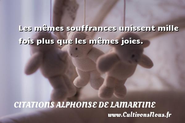 Les mêmes souffrances unissent mille fois plus que les mêmes joies. Une citation d  Alphonse de Lamartine CITATIONS ALPHONSE DE LAMARTINE