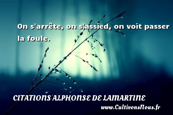 On s arrête, on s assied, on voit passer la foule. Une citation d  Alphonse de Lamartine CITATIONS ALPHONSE DE LAMARTINE