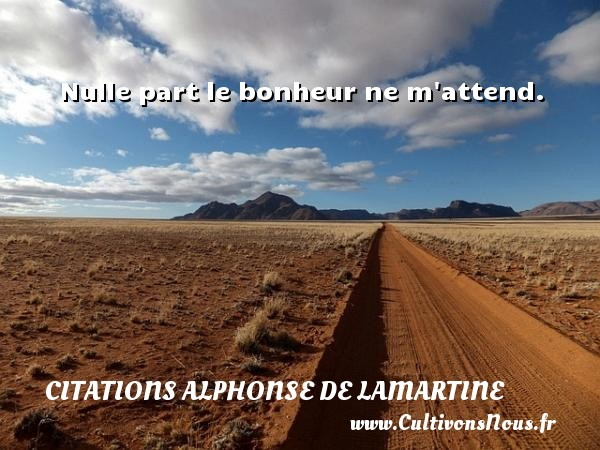 Citations Alphonse de Lamartine - Nulle part le bonheur ne m attend. Une citation d  Alphonse de Lamartine CITATIONS ALPHONSE DE LAMARTINE
