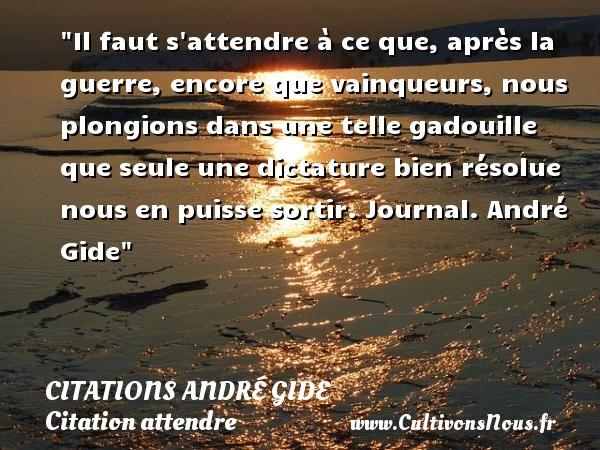 Il faut s attendre à ce que, après la guerre, encore que vainqueurs, nous plongions dans une telle gadouille que seule une dictature bien résolue nous en puisse sortir.  Journal. André Gide   Une citation sur attendre CITATIONS ANDRÉ GIDE - Citations André Gide - Citation attendre